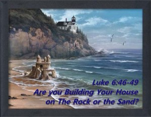 Build your house on the rock. Luke 6-46